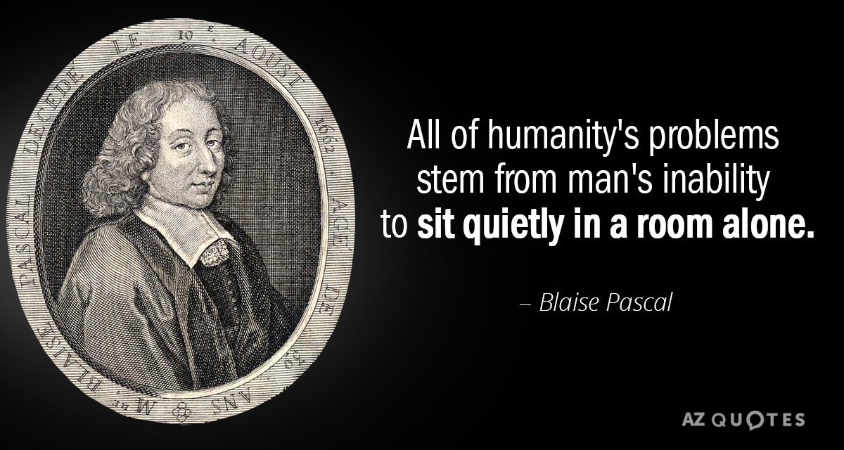 Blaise Pascal quote: All of humanity's problems stem from man's inability to sit quietly in a...