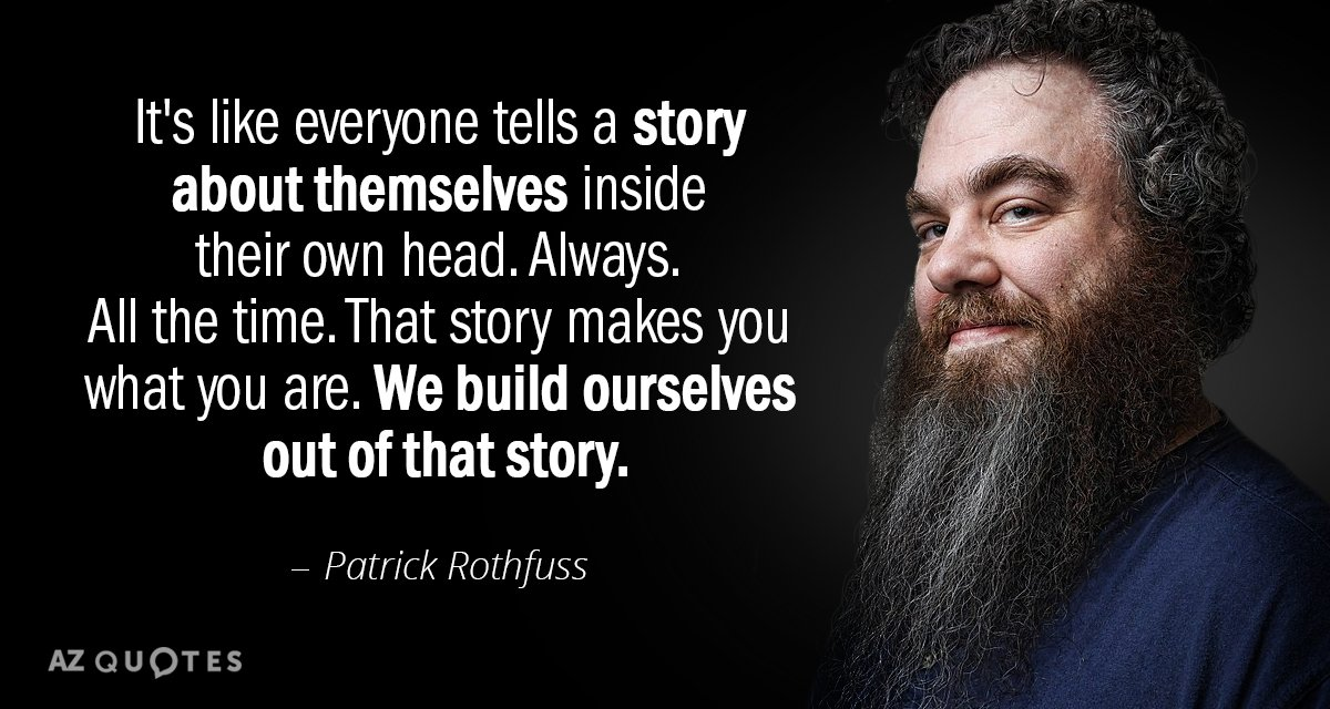 Patrick Rothfuss quote: It's like everyone tells a story about themselves inside their own head. Always...