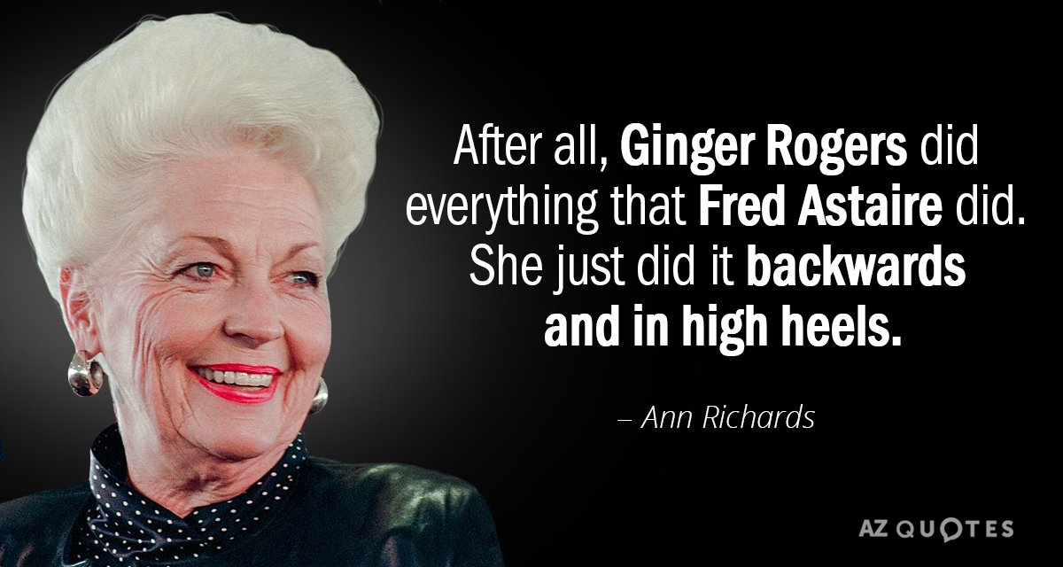Ann Richards quote: After all, Ginger Rogers did everything that Fred Astaire did. She just did...