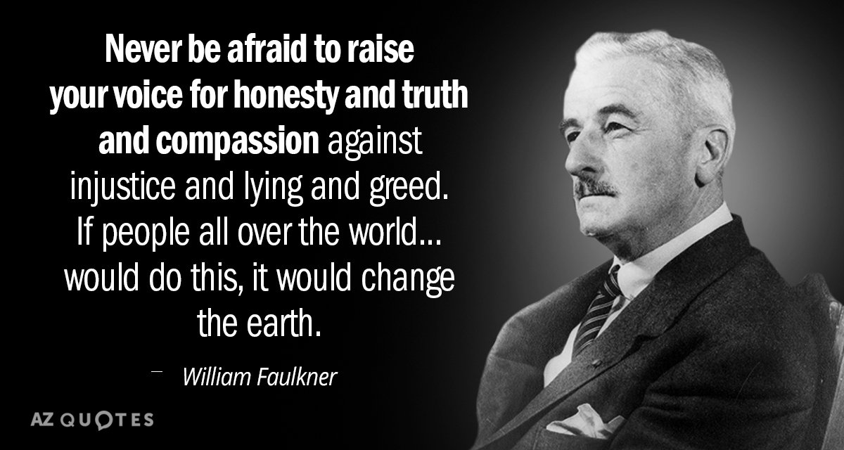 William Faulkner quote: Never be afraid to raise your voice for honesty and truth and compassion...