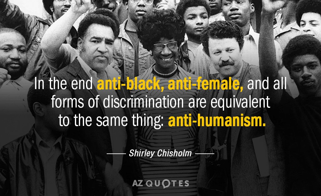 In the end anti-black, anti-female, and all forms of discrimination are equivalent to the same thing: anti-humanism. - Shirley Chisholm