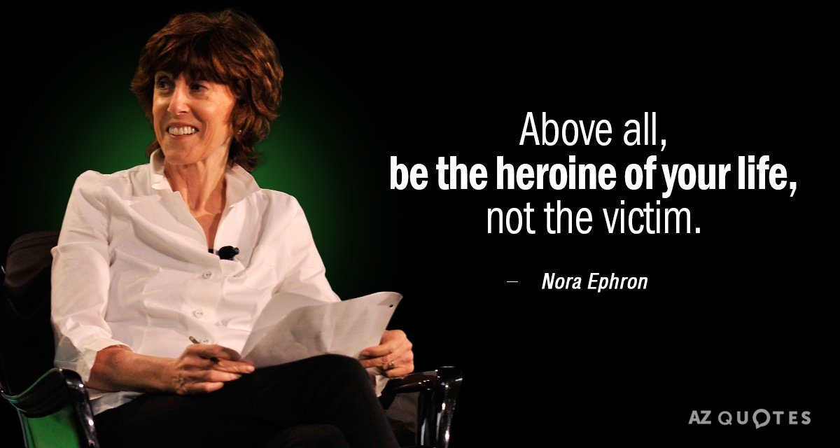 Nora Ephron quote: Above all, be the heroine of your life, not the victim.