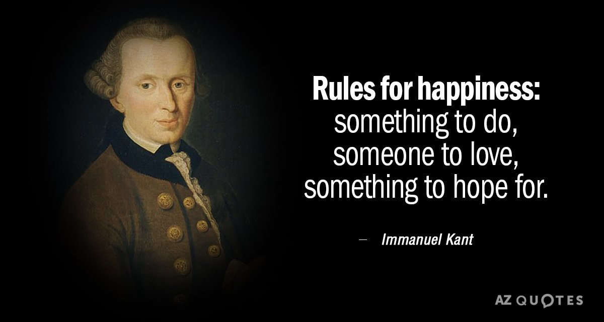 Immanuel Kant quote: Rules for Happiness: something to do, someone to love, something to hope for.