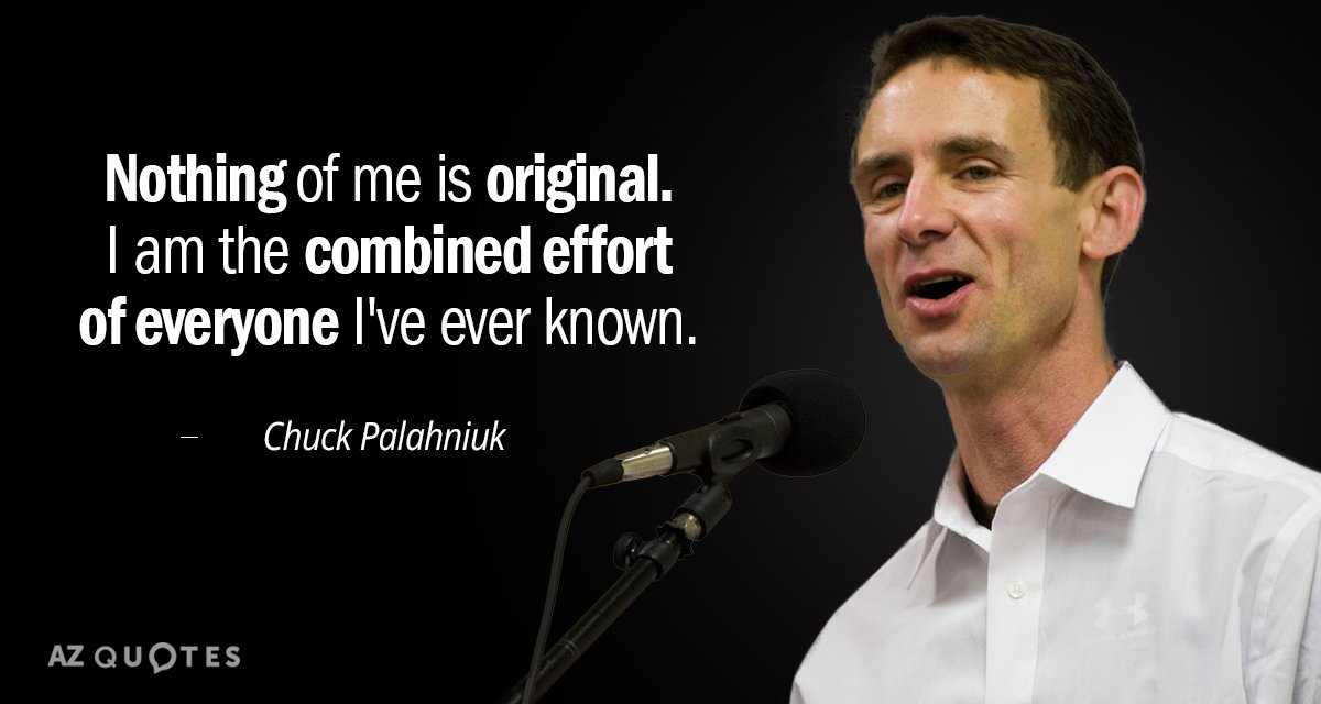 Chuck Palahniuk quote: Nothing of me is original. I am the combined effort of everyone I've...