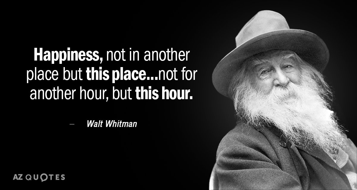 Walt Whitman quote: Happiness, not in another place but this place...not for another hour, but this...