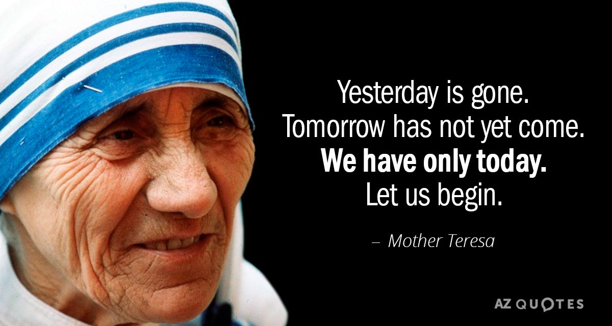 Mother Teresa quote: Yesterday is gone. Tomorrow has not yet come. We have only today. Let...