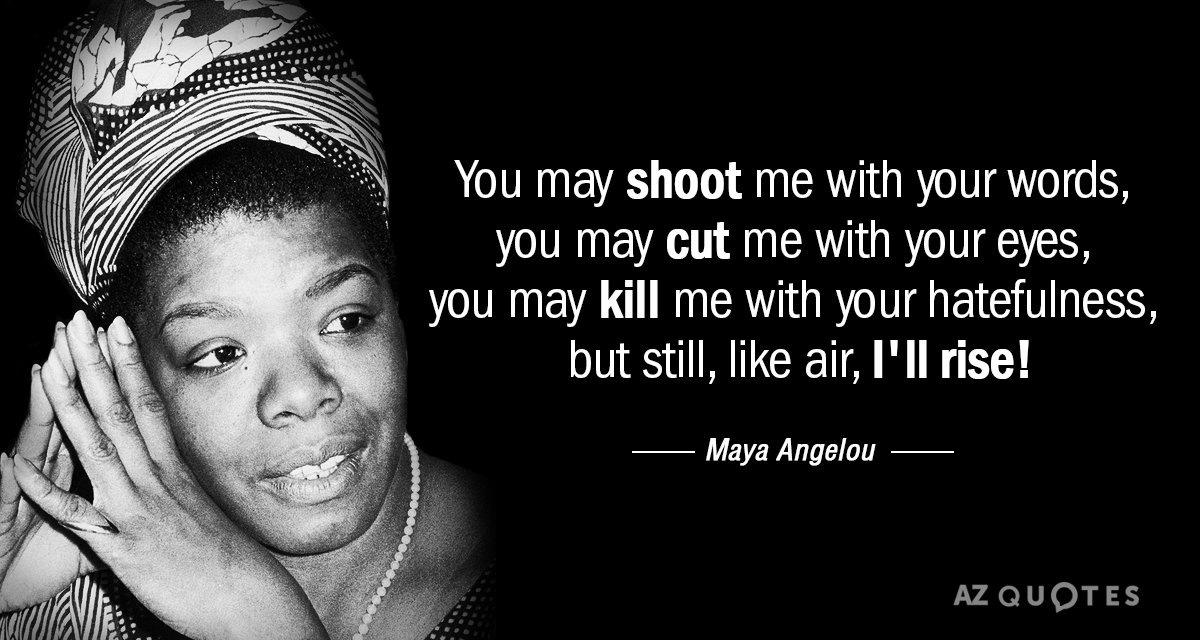 Maya Angelou Inspirational Quotes Maya Angelou quote: You may shoot me with your words, you may cut Maya Angelou Inspirational Quotes