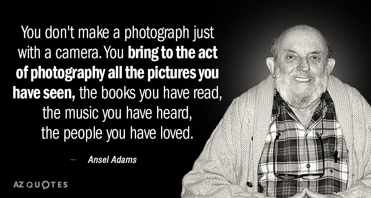 Ansel Adams quote: You don't make a photograph just with a camera. You bring to the...