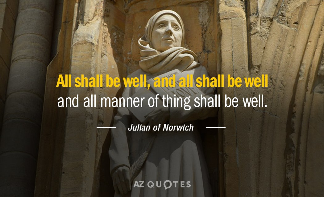 Julian of Norwich quote: All shall be well, and all shall be well and all manner...
