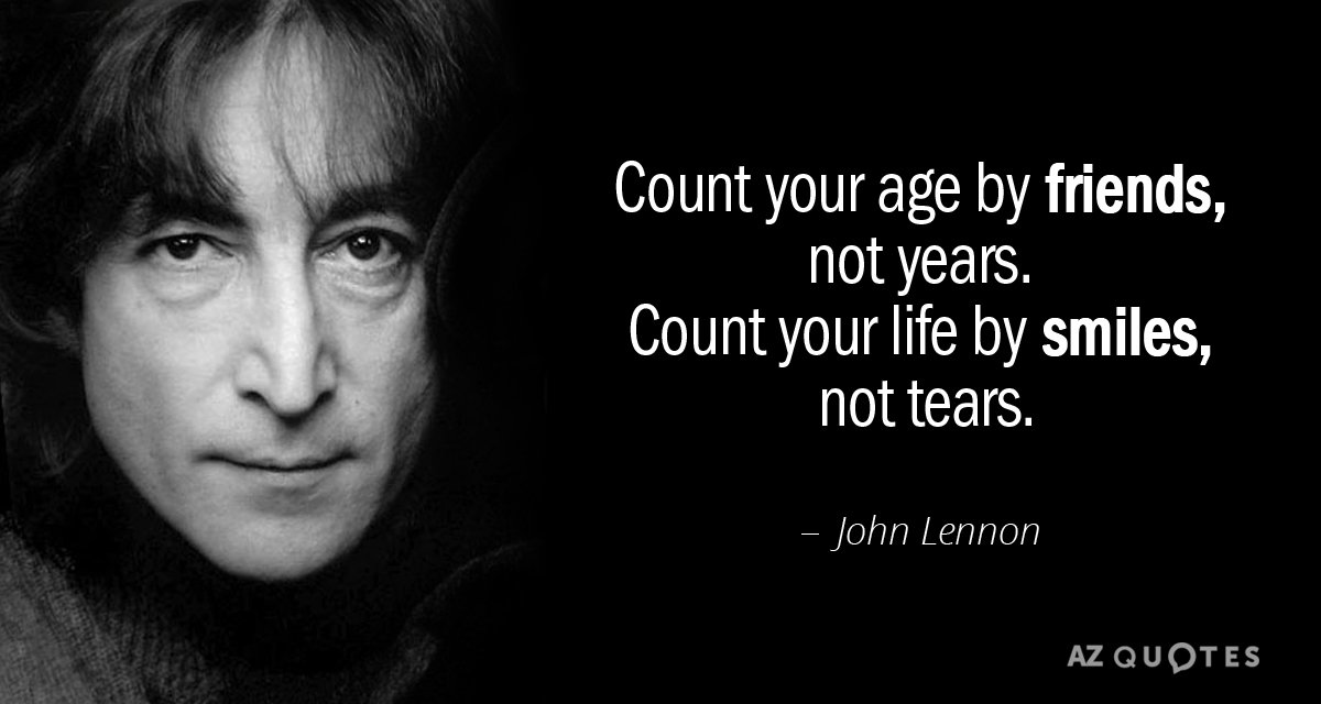 John Lennon quote: Count your age by friends, not years. Count your life by smiles, not...