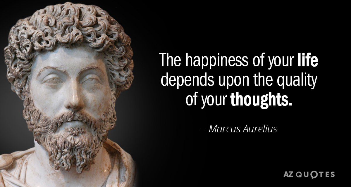 Marcus Aurelius quote: The happiness of your life depends upon the quality of your thoughts.