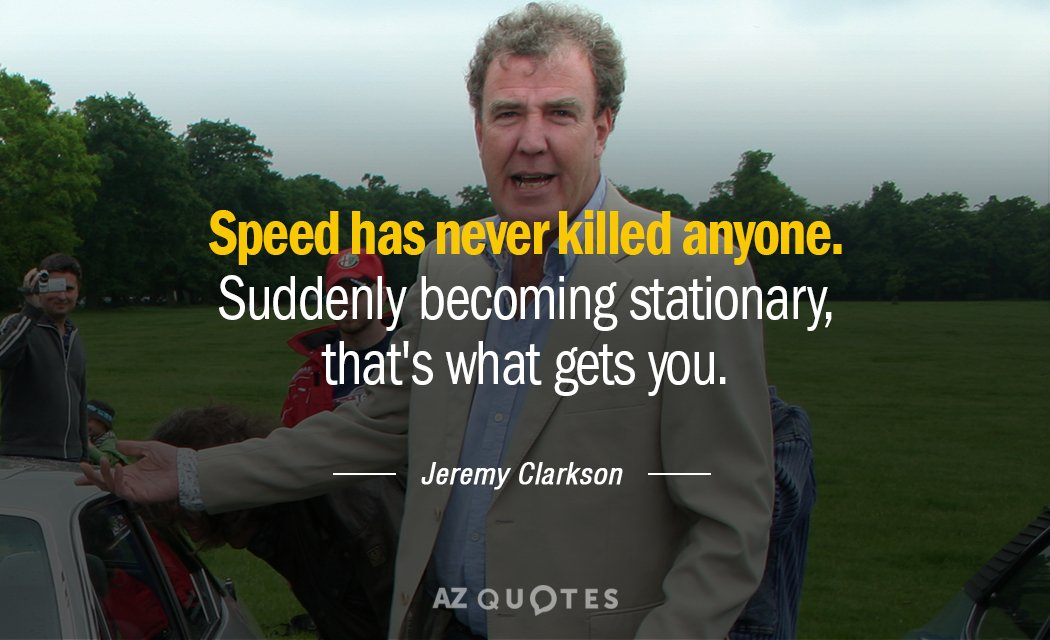 Jeremy Clarkson quote: Speed has never killed anyone. Suddenly becoming stationary, that's what gets you.