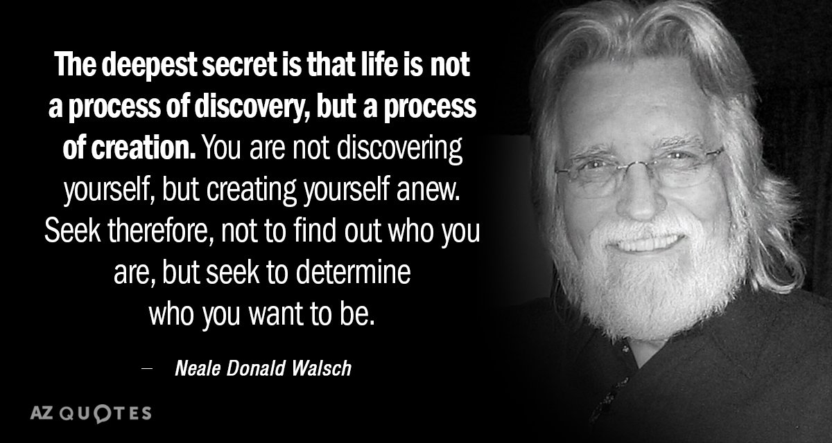 Neale Donald Walsch quote: The deepest secret is that life is not a process of discovery...