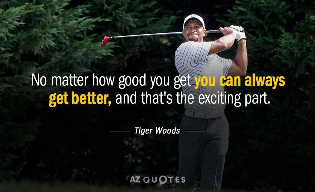 Tiger Woods Quotes Tiger Woods quote: No matter how good you get you can always get Tiger Woods Quotes