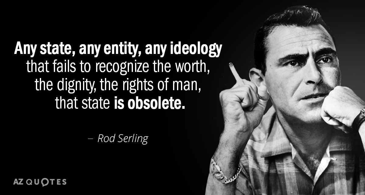 Rod Serling quote: Any state, any entity, any ideology that fails to recognize the worth, the...