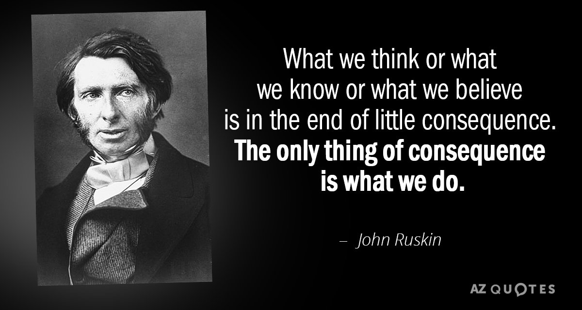 John Ruskin quote: What we think or what we know or what we believe is in...
