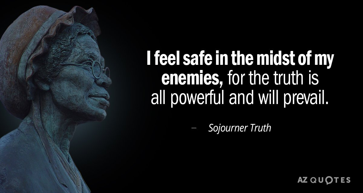 Sojourner Truth quote: I feel safe in the midst of my enemies, for the truth is...