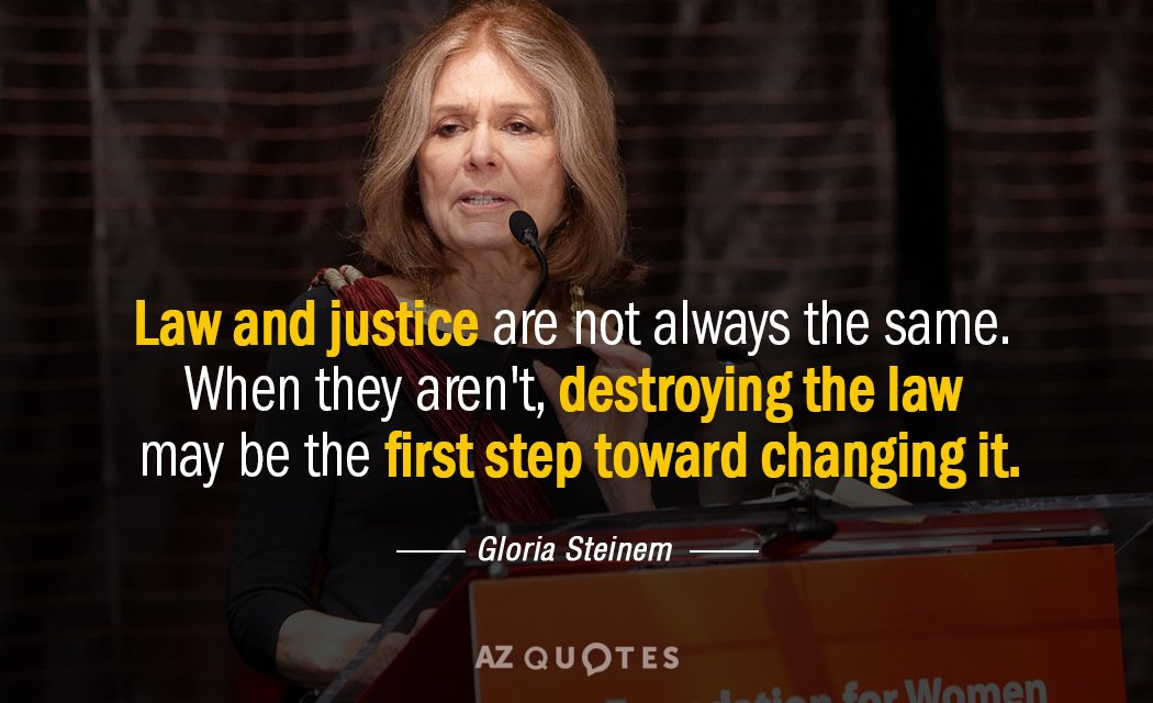 Gloria Steinem quote: Law and justice are not always the same. When they aren't, destroying the...