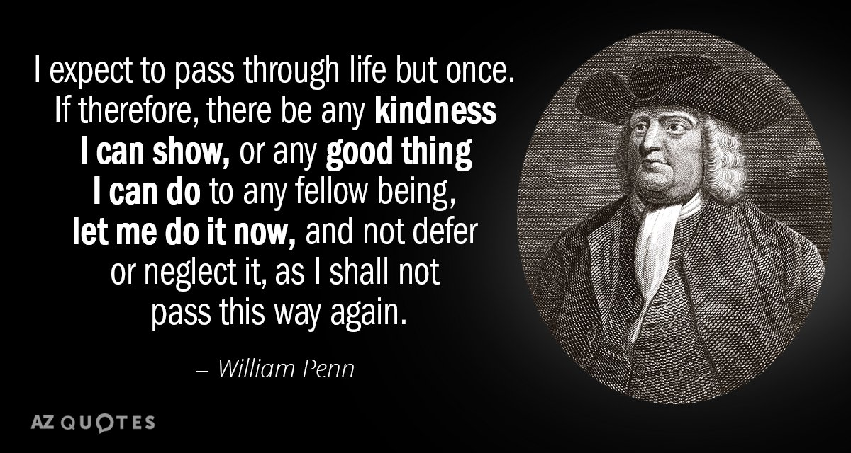 William Penn quote: I expect to pass through life but once. If therefore, there be any...
