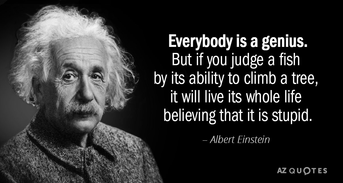 Albert Einstein quote: Everybody is a genius. But if you judge a fish by its ability...