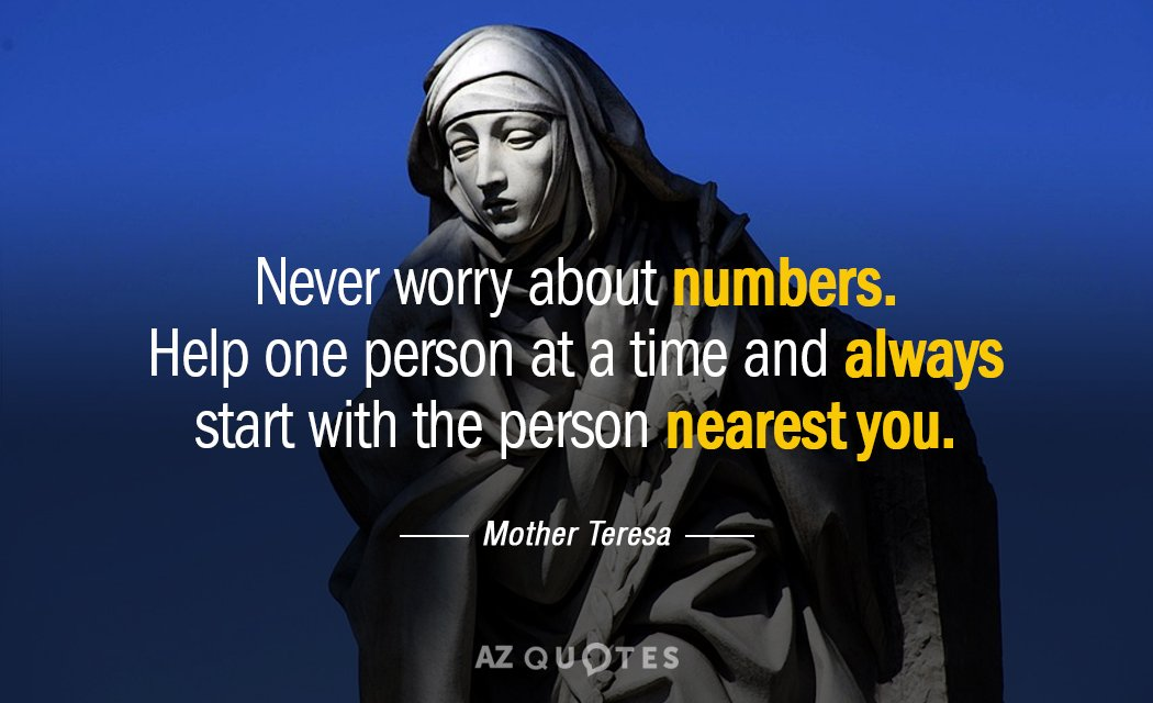 Mother Teresa quote: Never worry about numbers. Help one person at a time and always start...