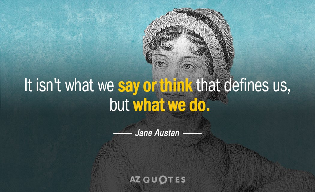 Jane Austen quote: It isn't what we say or think that defines us, but what we...