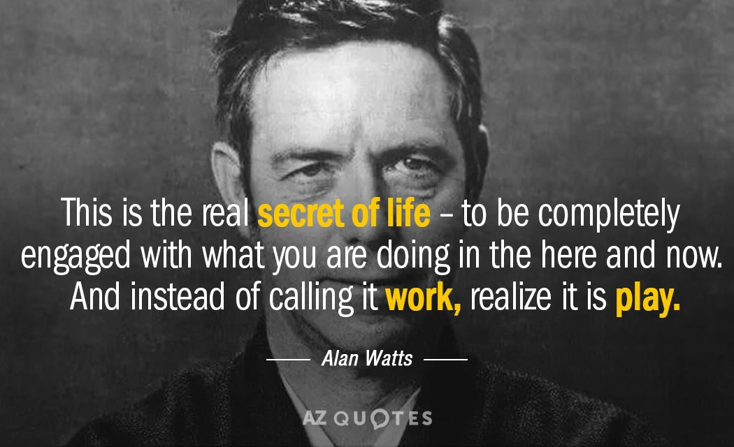 Alan Watts quote: This is the real secret of life -- to be completely engaged with...