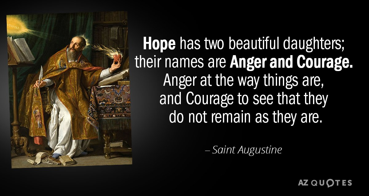 Saint Augustine quote: Hope has two beautiful daughters; their names are Anger and Courage. Anger at...
