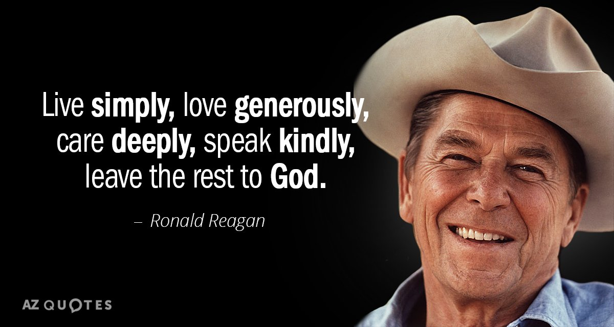 Ronald Reagan quote: Live simply, love generously, care deeply, speak kindly, leave the rest to God.