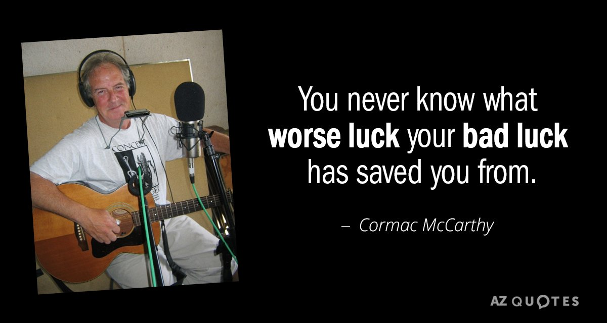 Cormac McCarthy quote: You never know what worse luck your bad luck has saved you from.