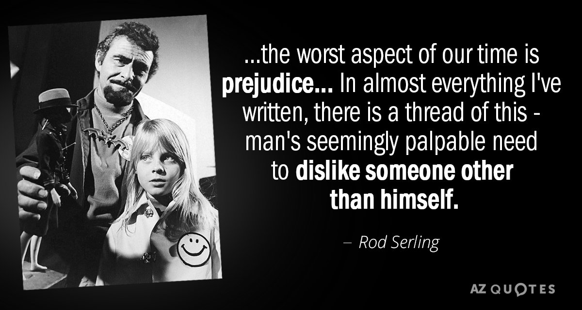 Rod Serling quote: ...the worst aspect of our time is prejudice... In almost everything I've written...