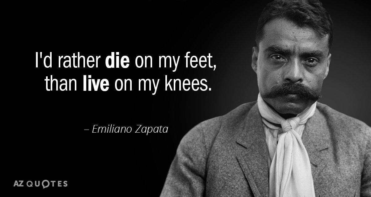 Emiliano Zapata quote: I'd rather die on my feet, than live on my knees.