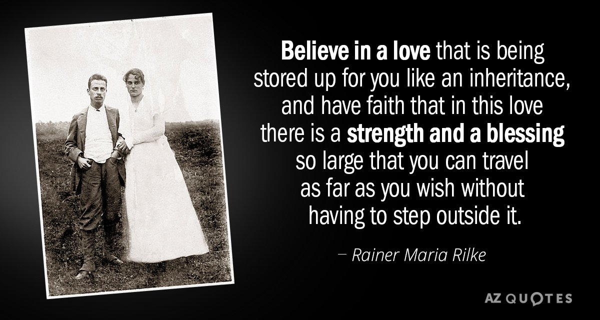Rainer Maria Rilke quote: Believe in a love that is being stored up for you like...