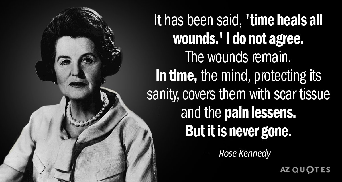 Rose Kennedy quote: It has been said, 'time heals all wounds.' I do not agree. The...