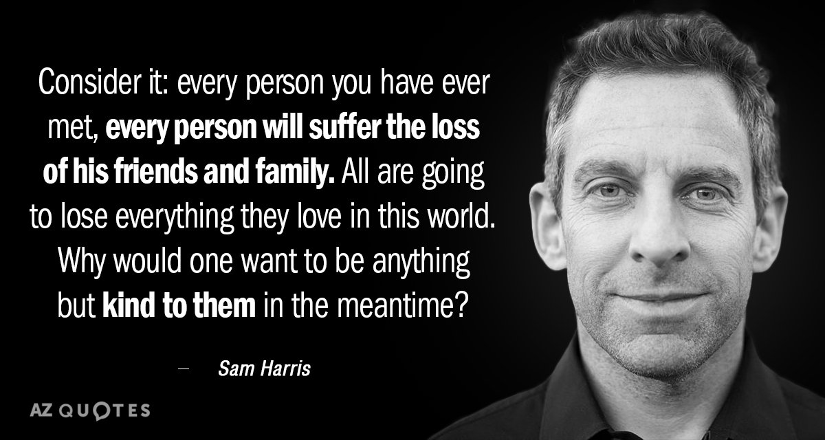 """Consider it; Every person you have ever met, every person will suffer the loss of his friends and family. All are going to lose everything they love in this world. Why would one want to be anything but kind to them in the meantime?"" - Sam Harris"