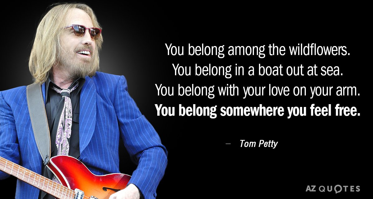 Tom Petty quote: You belong among the wildflowers You belong in a boat out at sea...