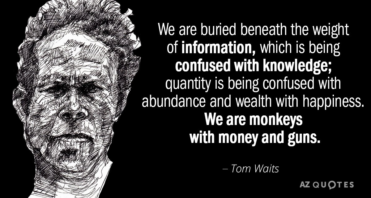 Tom Waits quote: We are buried beneath the weight of information, which is being confused with...
