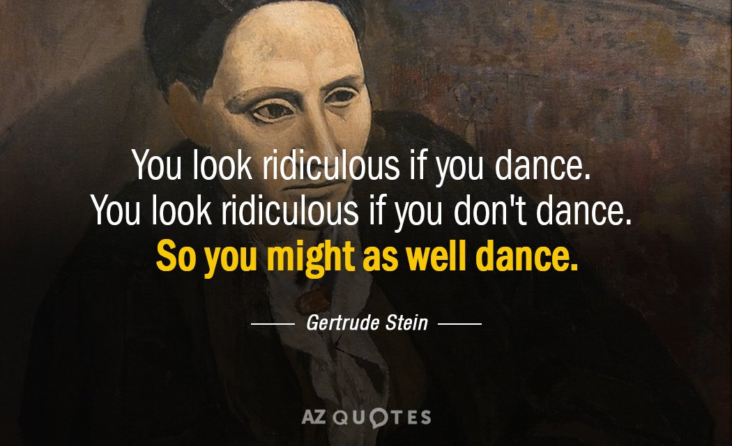 Gertrude Stein quote: You look ridiculous if you dance You look ridiculous if you don't dance...