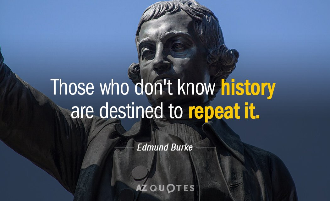 Edmund Burke quote: Those who don't know history are destined to repeat it.