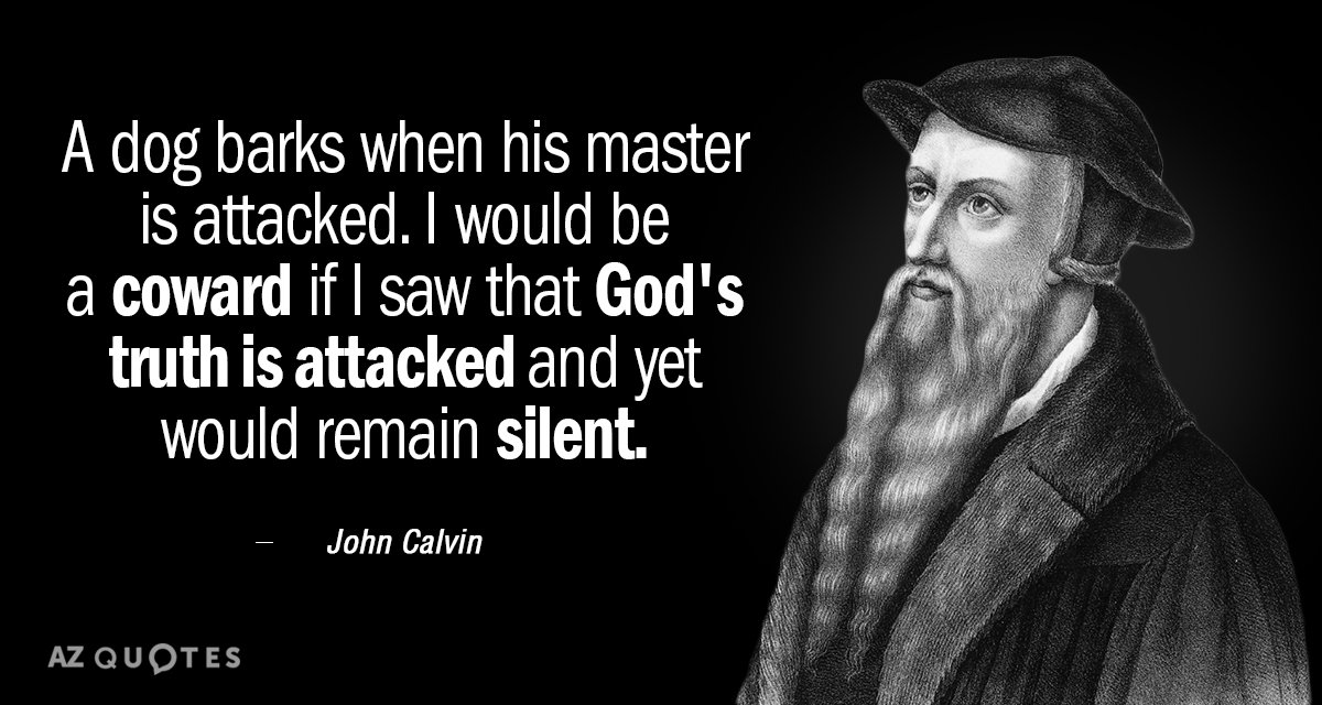 John Calvin quote: A dog barks when his master is attacked. I would be a coward...