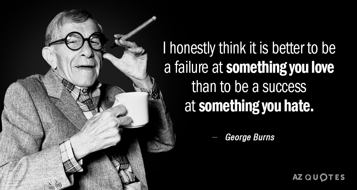 George Burns quote: I honestly think it is better to be a failure at something you...