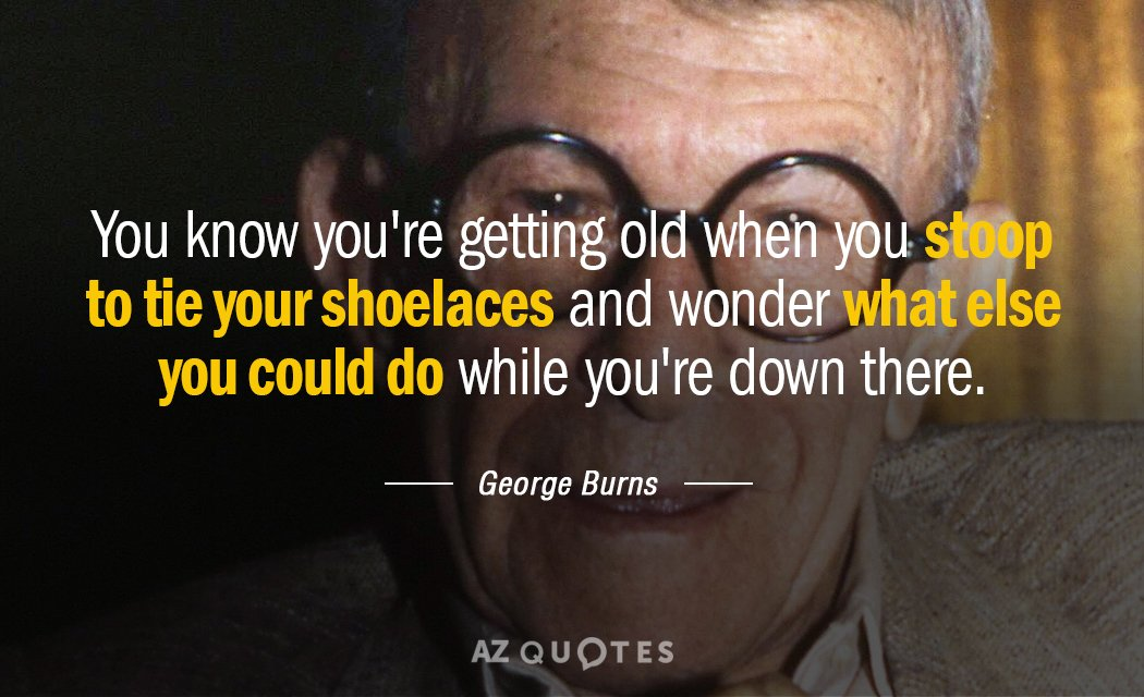 George Burns quote: You know you're getting old when you stoop to tie your shoelaces and...