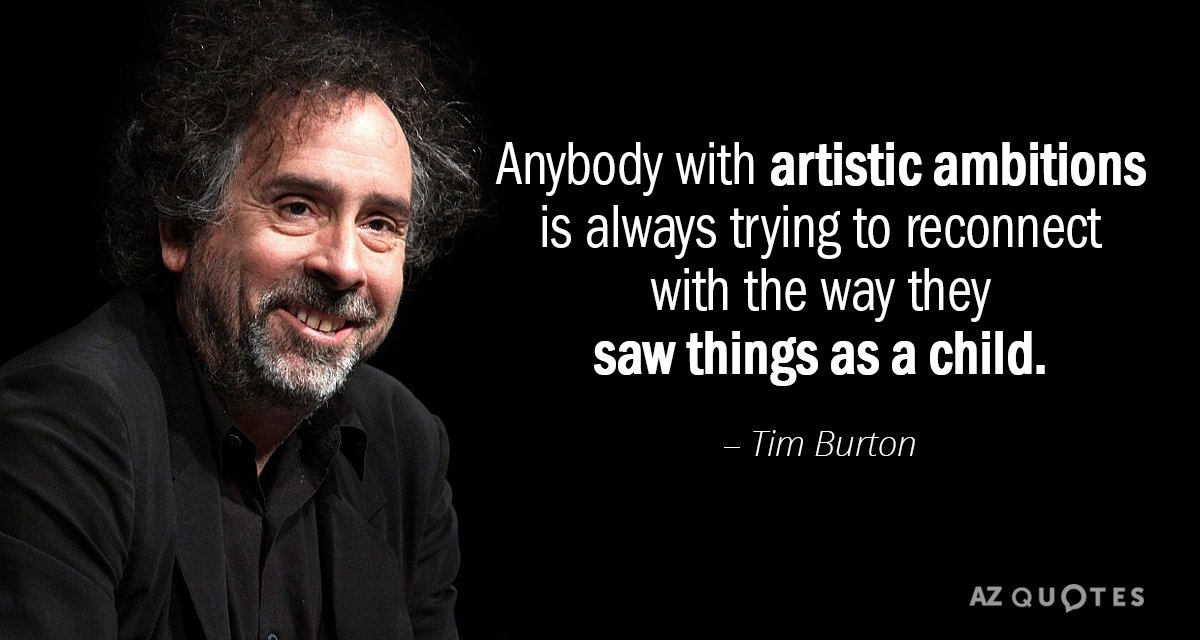 Tim Burton quote: Anybody with artistic ambitions is always trying to reconnect with the way they...