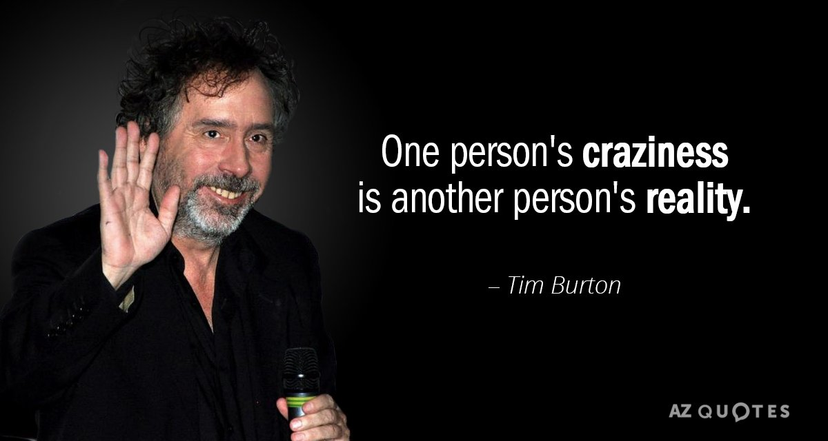 Tim Burton quote: One person's craziness is another person's reality.