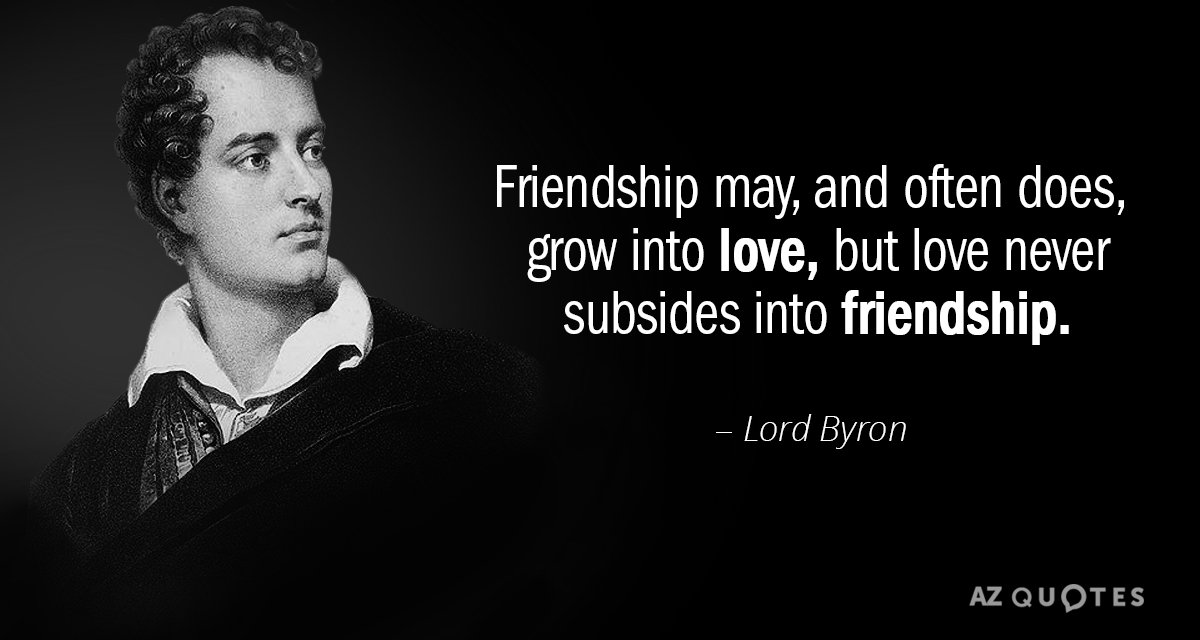 Lord Byron quote: Friendship may, and often does, grow into love, but love never subsides into...