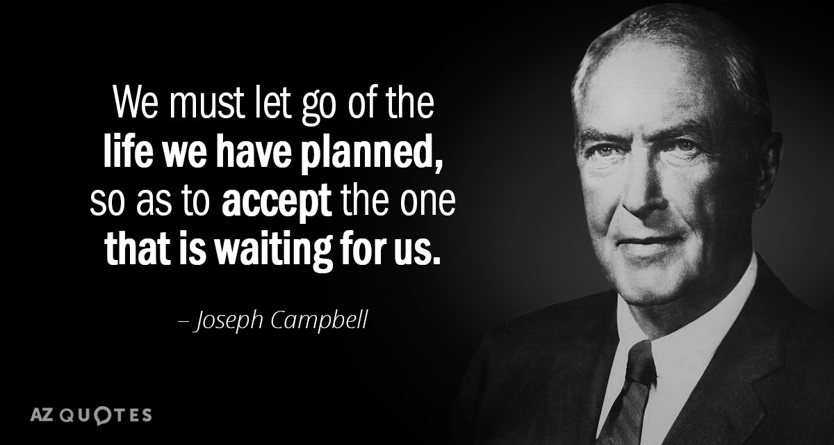 Joseph Campbell quote: We must let go of the life we have planned, so as to...