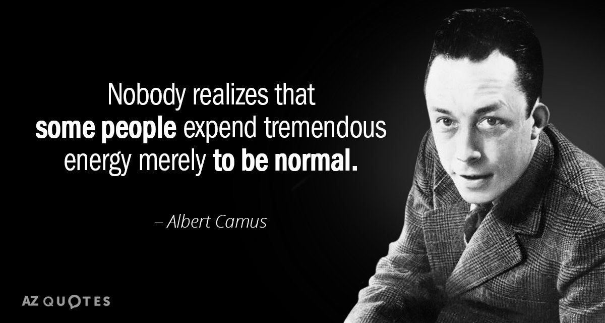 Albert Camus quote: Nobody realizes that some people expend tremendous energy merely to be normal.