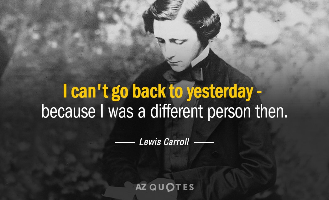 Lewis Carroll quote: I can't go back to yesterday - because I was a different person...