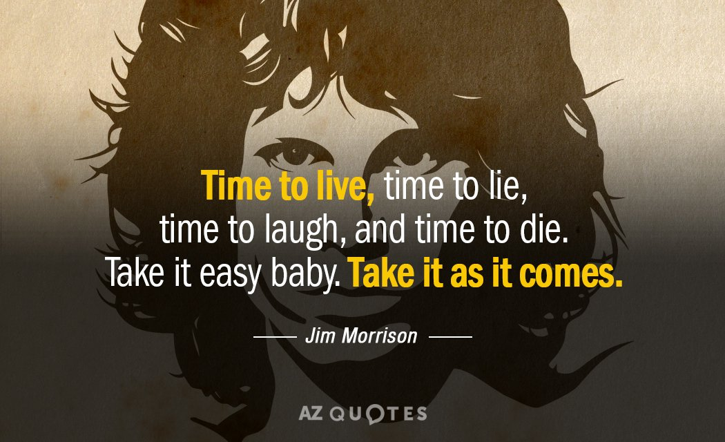 Jim Morrison quote: Time to live, time to lie, time to laugh, and time to die...