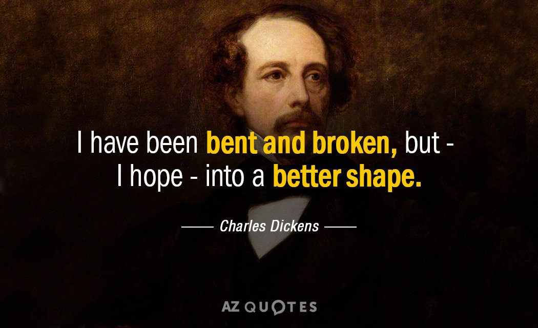 Charles Dickens quote: I have been bent and broken, but - I hope - into a...
